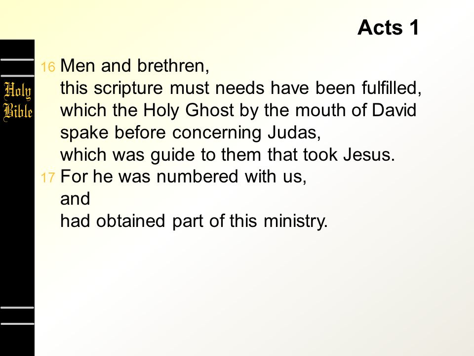 Acts 1  Men and brethren, this scripture must needs have been fulfilled, which the Holy Ghost by the mouth of David spake before concerning Judas, which was guide to them that took Jesus.