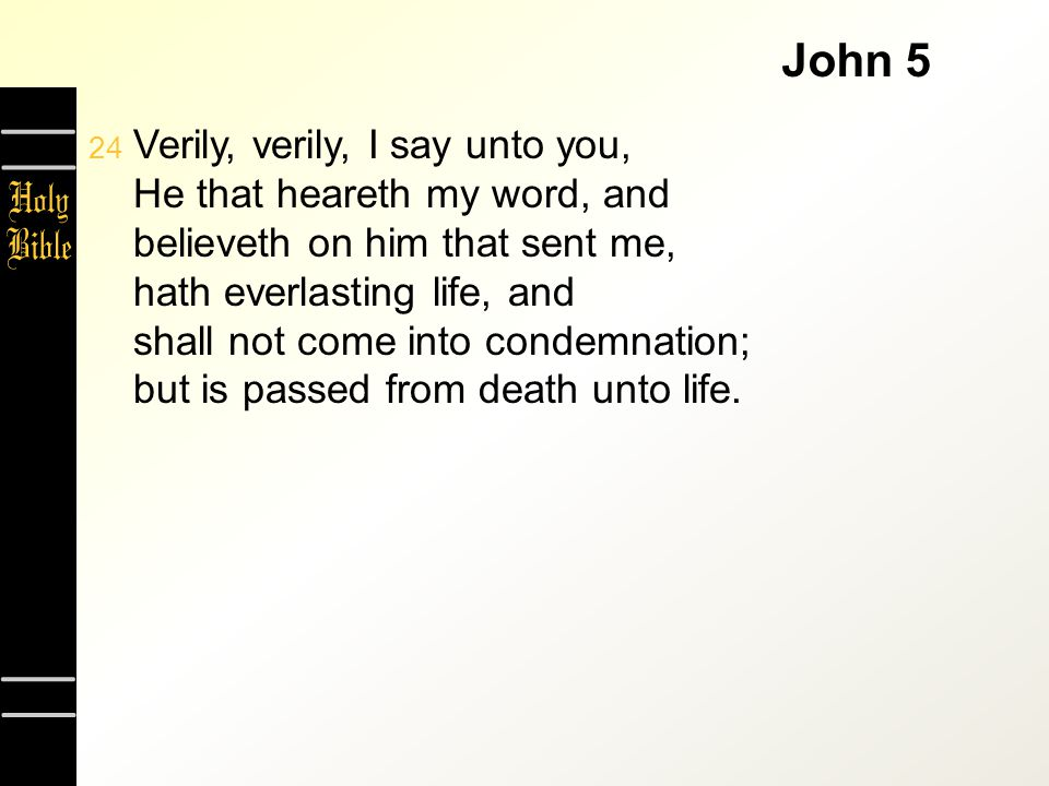 John 5  Verily, verily, I say unto you, He that heareth my word, and believeth on him that sent me, hath everlasting life, and shall not come into c