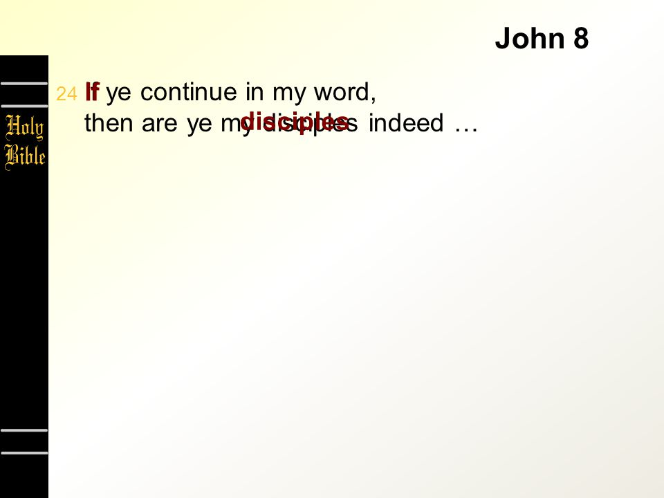 John 8  If ye continue in my word, then are ye my disciples indeed … If disciples