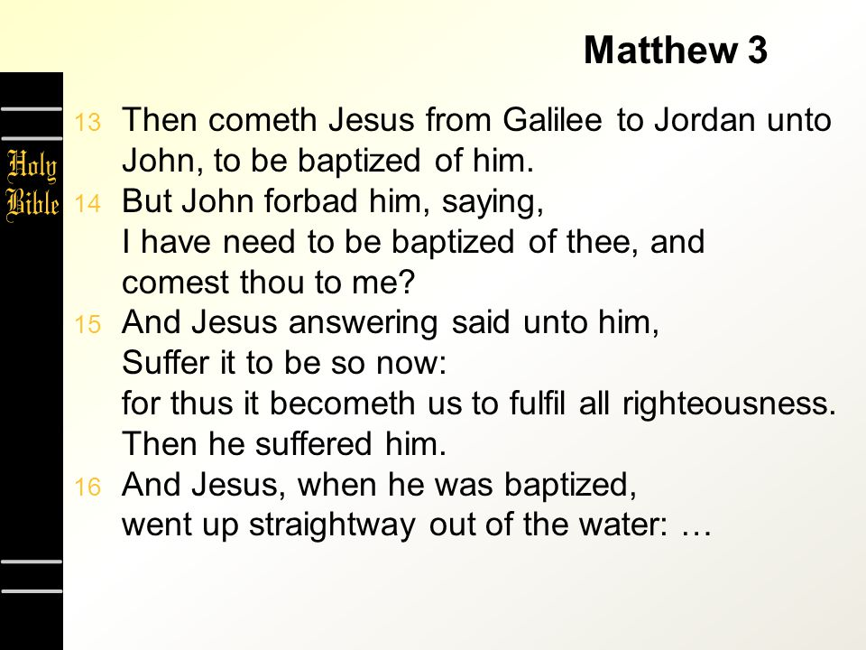 Matthew 3  Then cometh Jesus from Galilee to Jordan unto John, to be baptized of him.