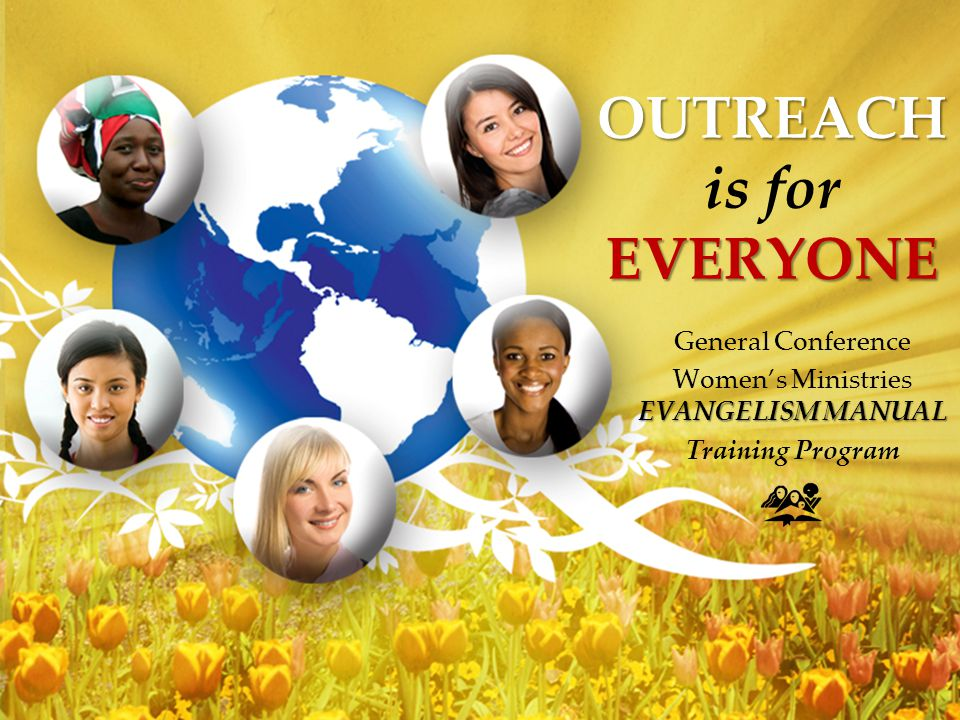 OUTREACH EVERYONE OUTREACH is for EVERYONE General Conference EVANGELISM MANUAL Women's Ministries EVANGELISM MANUAL Training Program