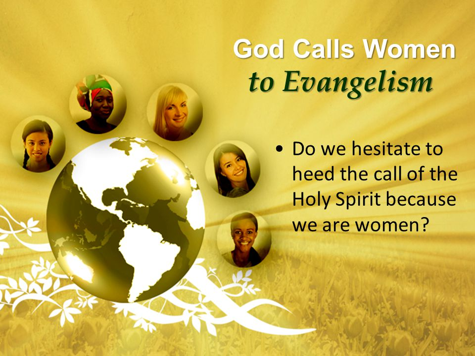 God Calls Women to Evangelism God Calls Women to Evangelism Do we hesitate to heed the call of the Holy Spirit because we are women?