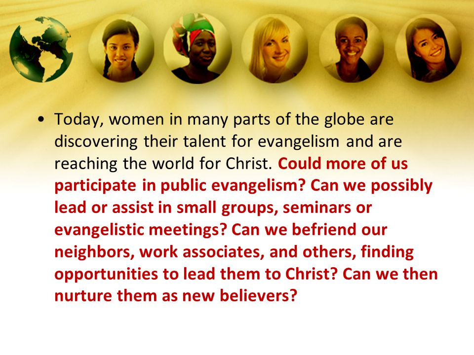 Today, women in many parts of the globe are discovering their talent for evangelism and are reaching the world for Christ. Could more of us participat