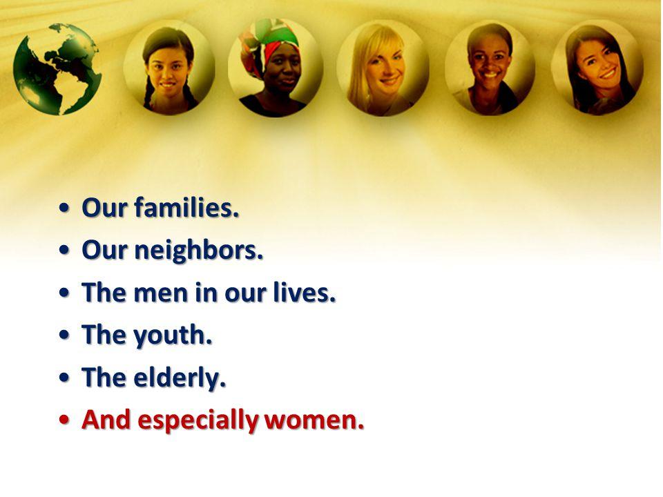 Our families.Our families. Our neighbors.Our neighbors. The men in our lives.The men in our lives. The youth.The youth. The elderly.The elderly. And e