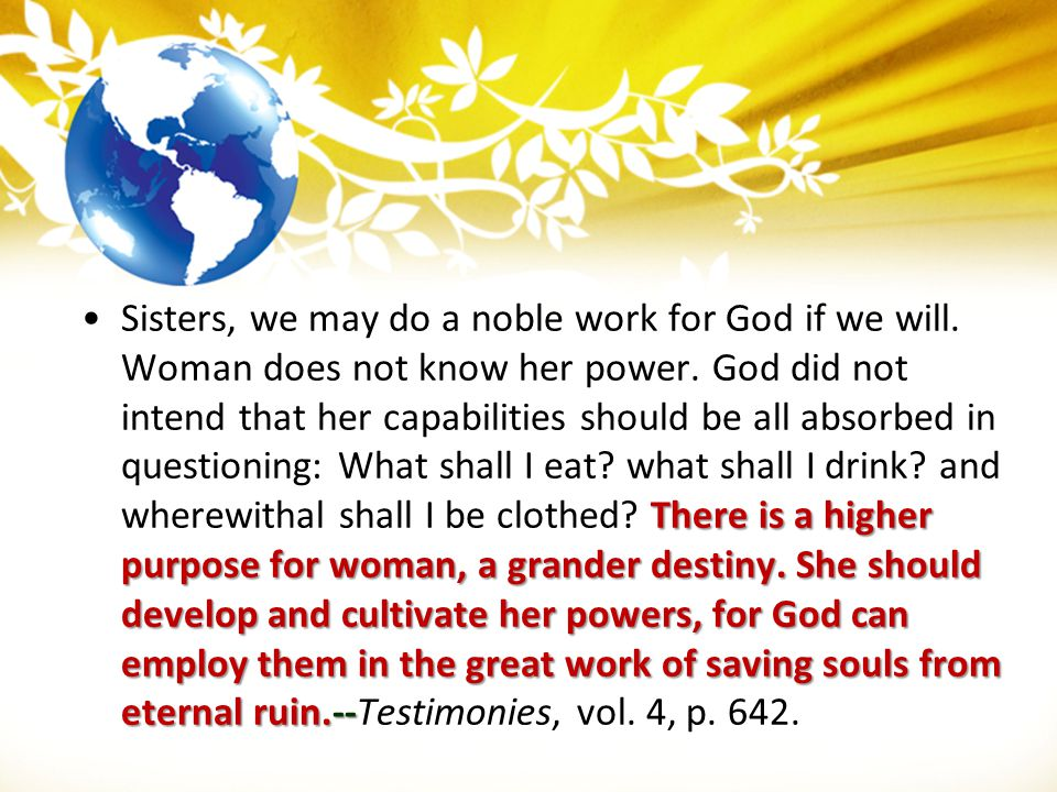 There is a higher purpose for woman, a grander destiny. She should develop and cultivate her powers, for God can employ them in the great work of savi