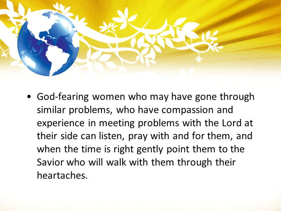 God-fearing women who may have gone through similar problems, who have compassion and experience in meeting problems with the Lord at their side can l