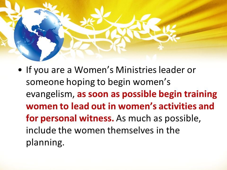 If you are a Women's Ministries leader or someone hoping to begin women's evangelism, as soon as possible begin training women to lead out in women's
