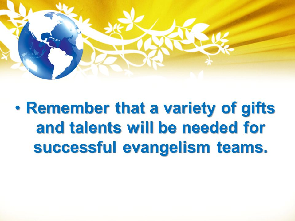 Remember that a variety of gifts and talents will be needed for successful evangelism teams.Remember that a variety of gifts and talents will be neede