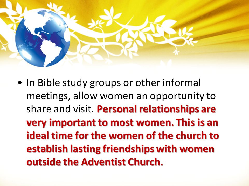 Personal relationships are very important to most women. This is an ideal time for the women of the church to establish lasting friendships with women