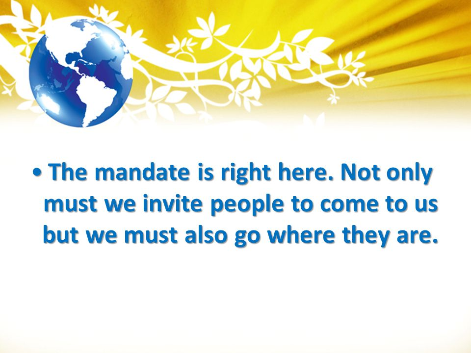 The mandate is right here. Not only must we invite people to come to us but we must also go where they are.The mandate is right here. Not only must we