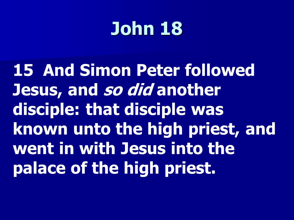 John 18 15 And Simon Peter followed Jesus, and so did another disciple: that disciple was known unto the high priest, and went in with Jesus into the palace of the high priest.