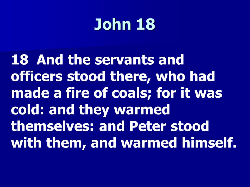 John 18 18 And the servants and officers stood there, who had made a fire of coals; for it was cold: and they warmed themselves: and Peter stood with them, and warmed himself.