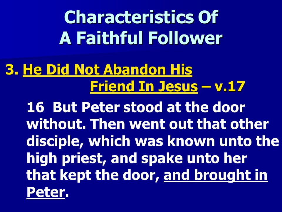 Characteristics Of A Faithful Follower 3. He Did Not Abandon His Friend In Jesus – v.17 16 But Peter stood at the door without. Then went out that oth