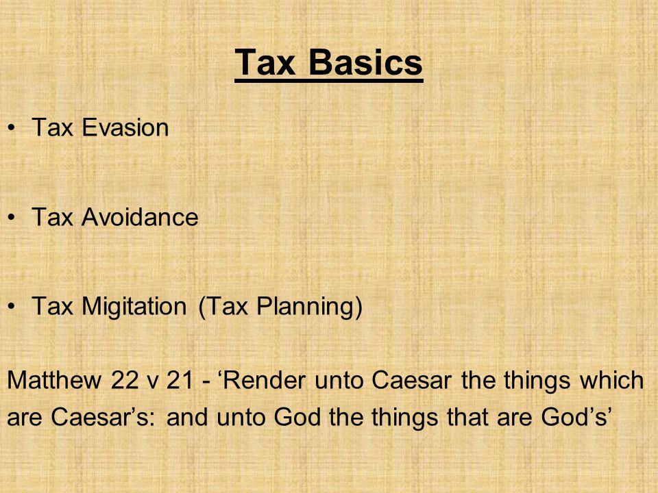 Tax Basics Tax Evasion Tax Avoidance Tax Migitation (Tax Planning) Matthew 22 v 21 - 'Render unto Caesar the things which are Caesar's: and unto God the things that are God's'