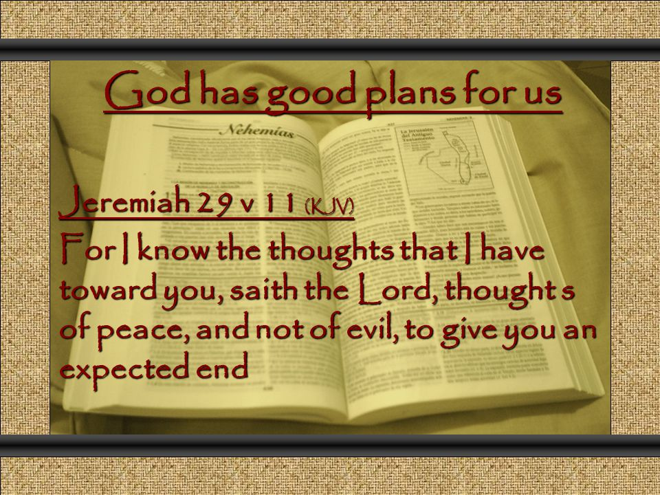 God has good plans for us Jeremiah 29 v 11 (KJV) For I know the thoughts that I have toward you, saith the Lord, thought s of peace, and not of evil, to give you an expected end Comunicación y Gerencia