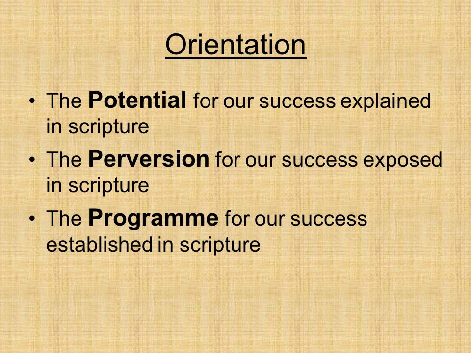Orientation The Potential for our success explained in scripture The Perversion for our success exposed in scripture The Programme for our success established in scripture