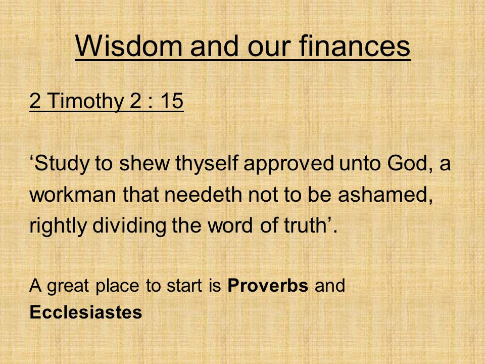 Wisdom and our finances 2 Timothy 2 : 15 'Study to shew thyself approved unto God, a workman that needeth not to be ashamed, rightly dividing the word of truth'.