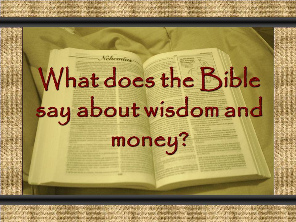 Group Exercise What scriptures / biblical stories, which clearly talks to us about wisdom and money, are you familiar with.