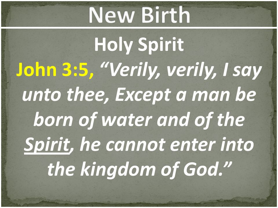 "Holy Spirit John 3:5, ""Verily, verily, I say unto thee, Except a man be born of water and of the Spirit, he cannot enter into the kingdom of God."""