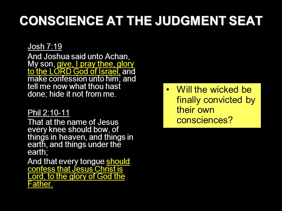 CONSCIENCE AT THE JUDGMENT SEAT Josh 7:19 And Joshua said unto Achan, My son, give, I pray thee, glory to the LORD God of Israel, and make confession unto him; and tell me now what thou hast done; hide it not from me.