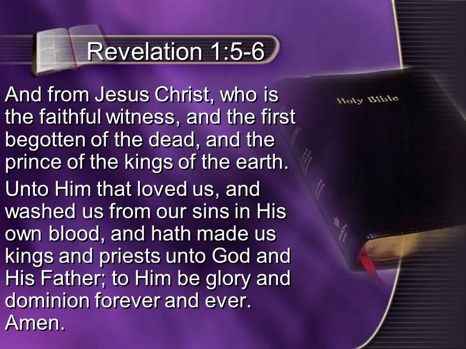 Revelation 1:5-6 And from Jesus Christ, who is the faithful witness, and the first begotten of the dead, and the prince of the kings of the earth.