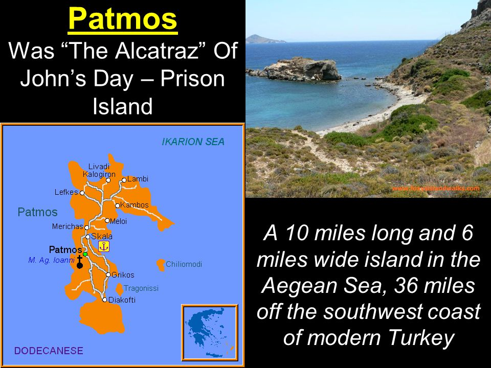 Patmos Was The Alcatraz Of John's Day – Prison Island A 10 miles long and 6 miles wide island in the Aegean Sea, 36 miles off the southwest coast of modern Turkey
