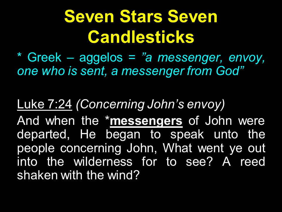 Seven Stars Seven Candlesticks * Greek – aggelos = a messenger, envoy, one who is sent, a messenger from God Luke 7:24 (Concerning John's envoy) And when the *messengers of John were departed, He began to speak unto the people concerning John, What went ye out into the wilderness for to see.