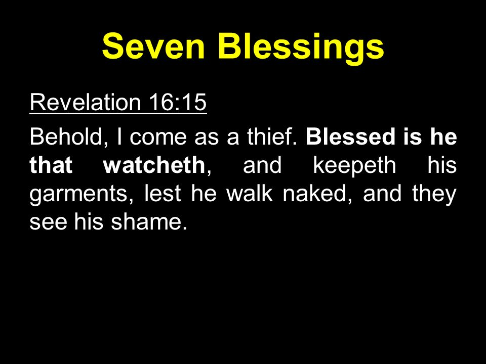 Seven Blessings Revelation 16:15 Behold, I come as a thief.