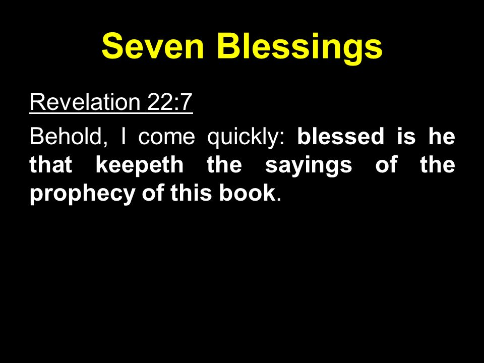 Seven Blessings Revelation 22:7 Behold, I come quickly: blessed is he that keepeth the sayings of the prophecy of this book.