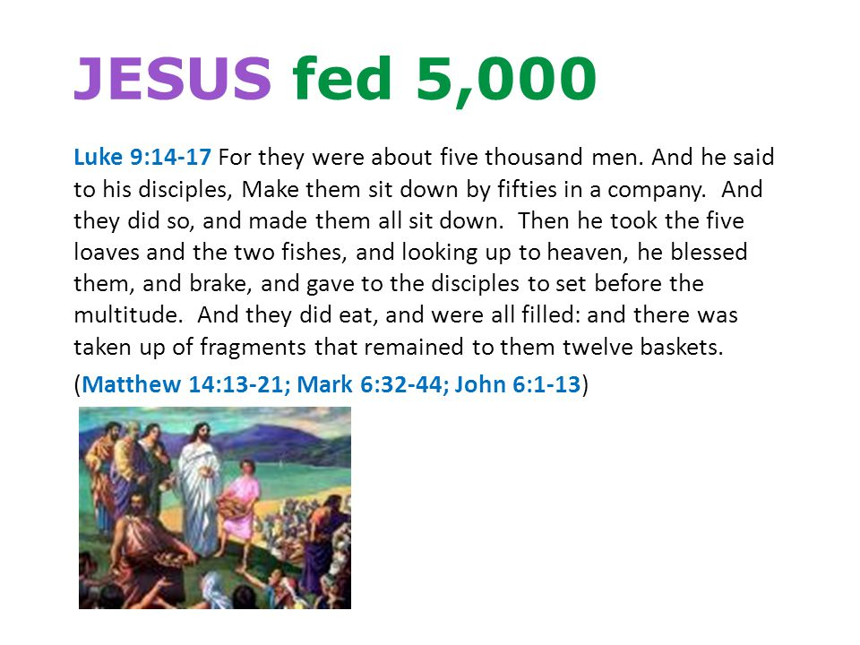 JESUS fed 5,000 Luke 9:14-17 For they were about five thousand men.