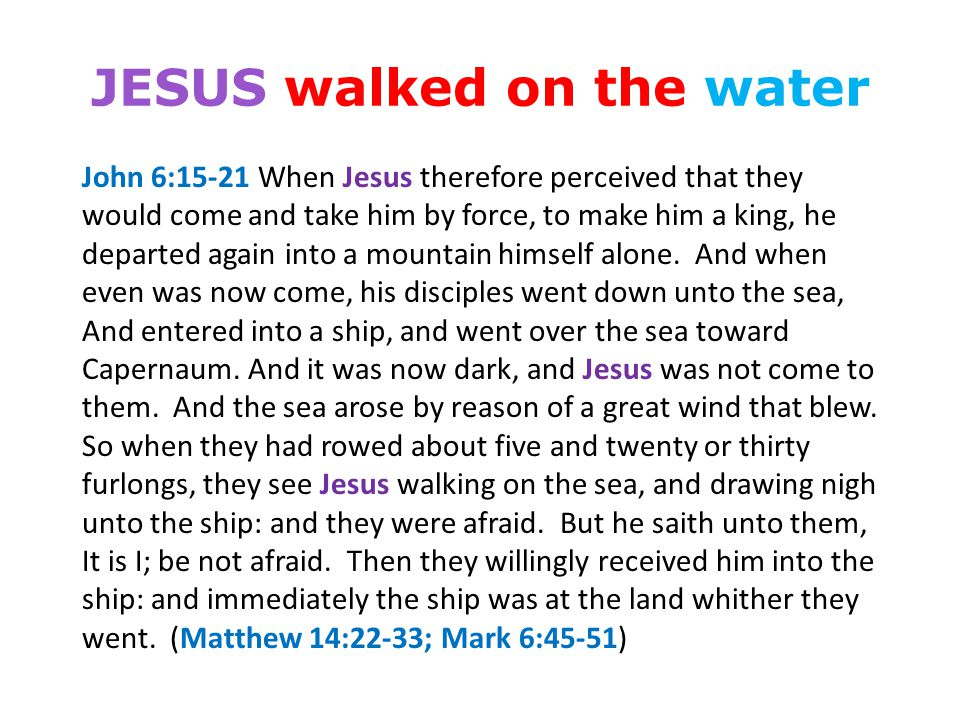JESUS walked on the water John 6:15-21 When Jesus therefore perceived that they would come and take him by force, to make him a king, he departed again into a mountain himself alone.