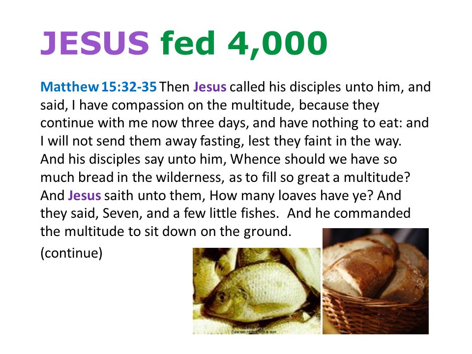 JESUS fed 4,000 Matthew 15:32-35 Then Jesus called his disciples unto him, and said, I have compassion on the multitude, because they continue with me now three days, and have nothing to eat: and I will not send them away fasting, lest they faint in the way.
