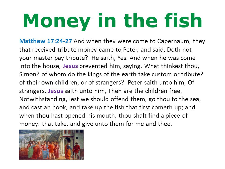Money in the fish Matthew 17:24-27 And when they were come to Capernaum, they that received tribute money came to Peter, and said, Doth not your master pay tribute.