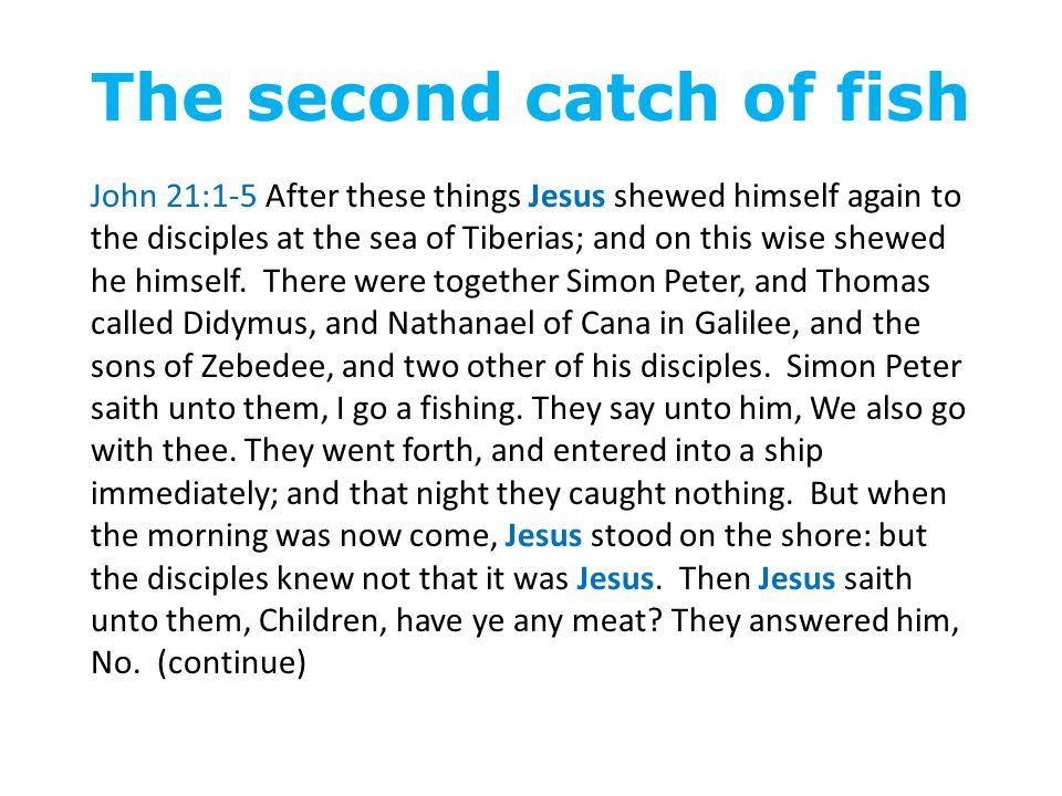 The second catch of fish John 21:1-5 After these things Jesus shewed himself again to the disciples at the sea of Tiberias; and on this wise shewed he