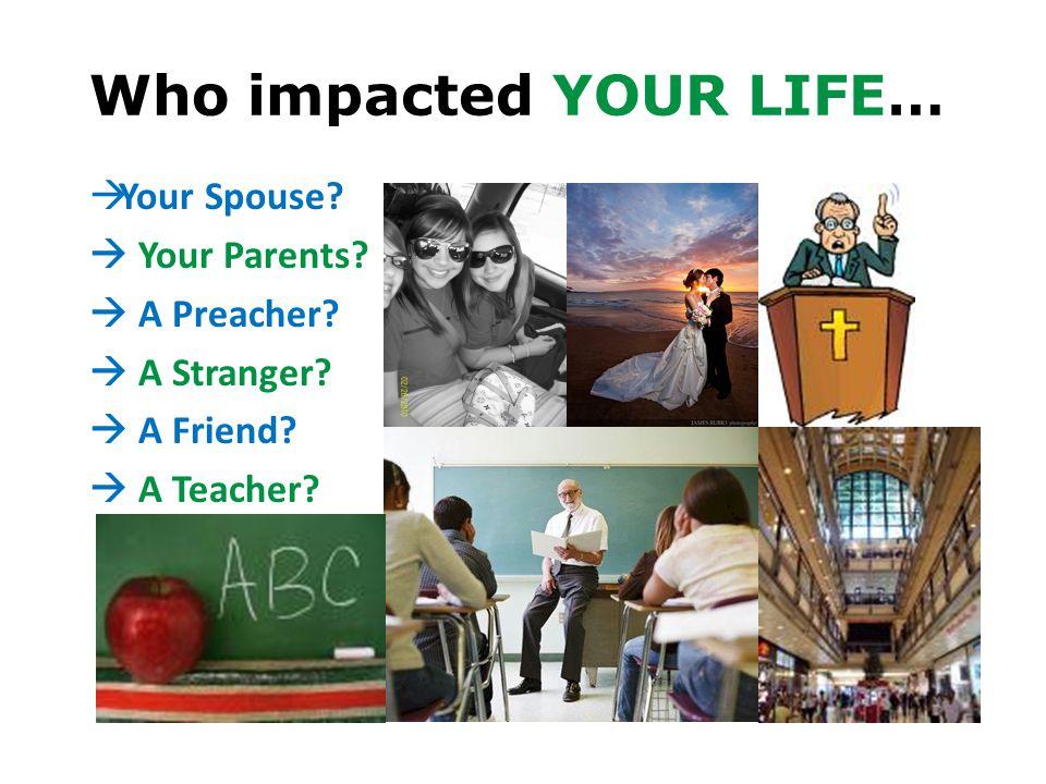 Who impacted YOUR LIFE…  Your Spouse?  Your Parents?  A Preacher?  A Stranger?  A Friend?  A Teacher?