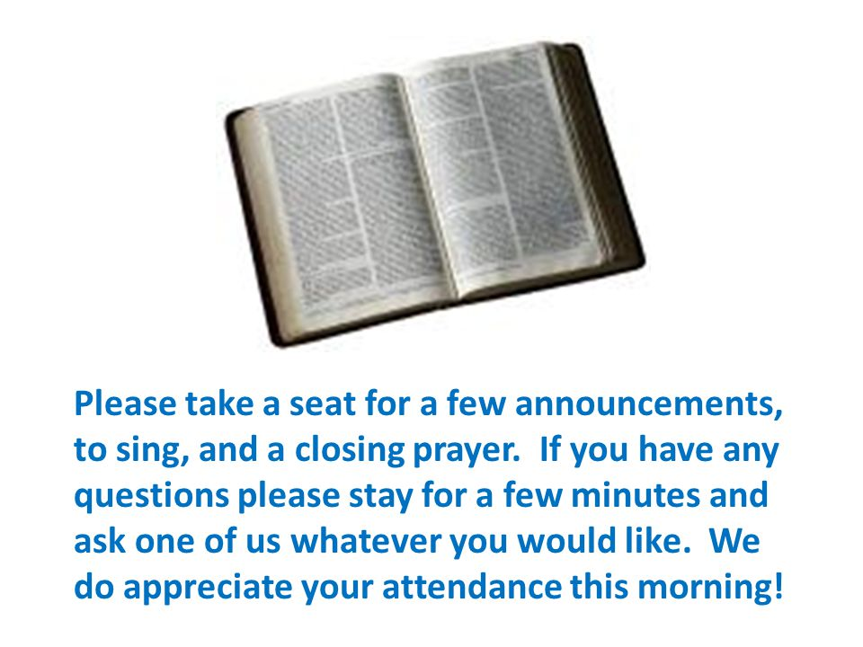 Please take a seat for a few announcements, to sing, and a closing prayer. If you have any questions please stay for a few minutes and ask one of us w