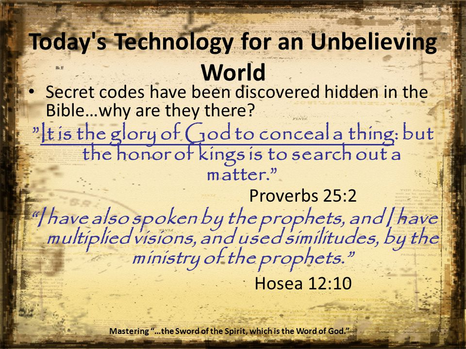 Today s Technology for an Unbelieving World Secret codes have been discovered hidden in the Bible…why are they there.
