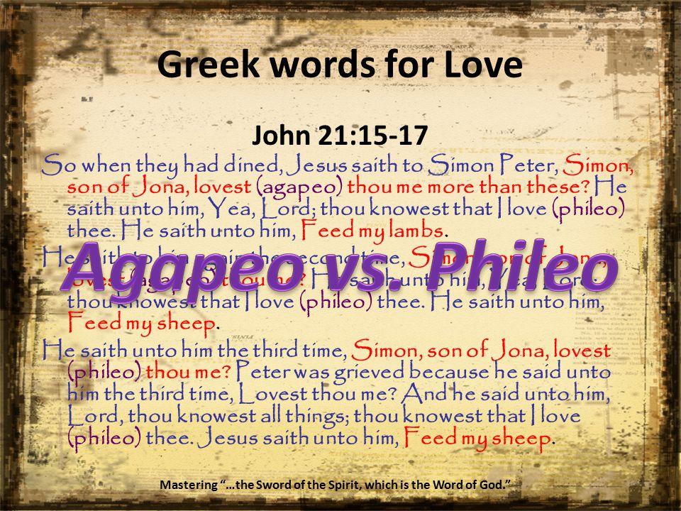 John 21:15-17 So when they had dined, Jesus saith to Simon Peter, Simon, son of Jona, lovest (agapeo) thou me more than these.