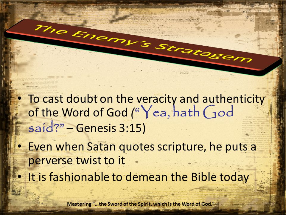To cast doubt on the veracity and authenticity of the Word of God ( Yea, hath God said – Genesis 3:15) Even when Satan quotes scripture, he puts a perverse twist to it It is fashionable to demean the Bible today Mastering …the Sword of the Spirit, which is the Word of God.