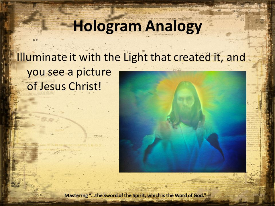Hologram Analogy Mastering …the Sword of the Spirit, which is the Word of God. Illuminate it with the Light that created it, and you see a picture of Jesus Christ!