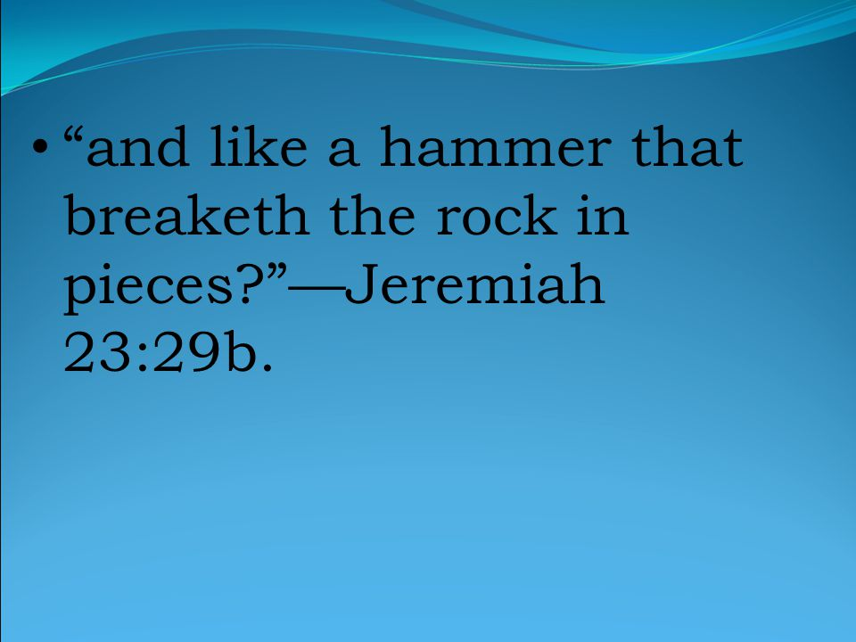 and like a hammer that breaketh the rock in pieces —Jeremiah 23:29b.