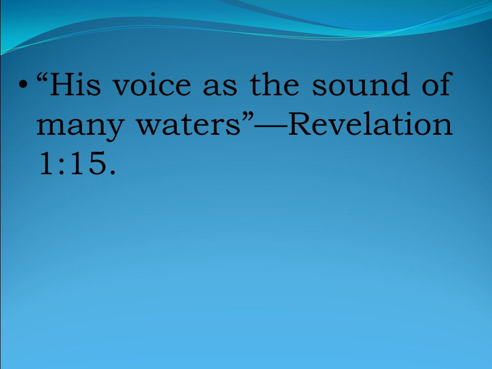 His voice as the sound of many waters —Revelation 1:15.