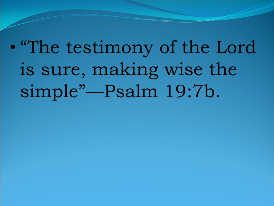 The testimony of the Lord is sure, making wise the simple —Psalm 19:7b.