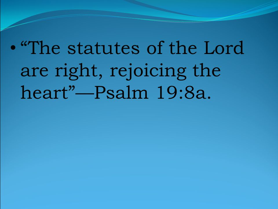 The statutes of the Lord are right, rejoicing the heart —Psalm 19:8a.