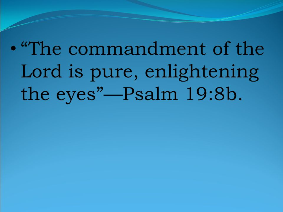 The commandment of the Lord is pure, enlightening the eyes —Psalm 19:8b.