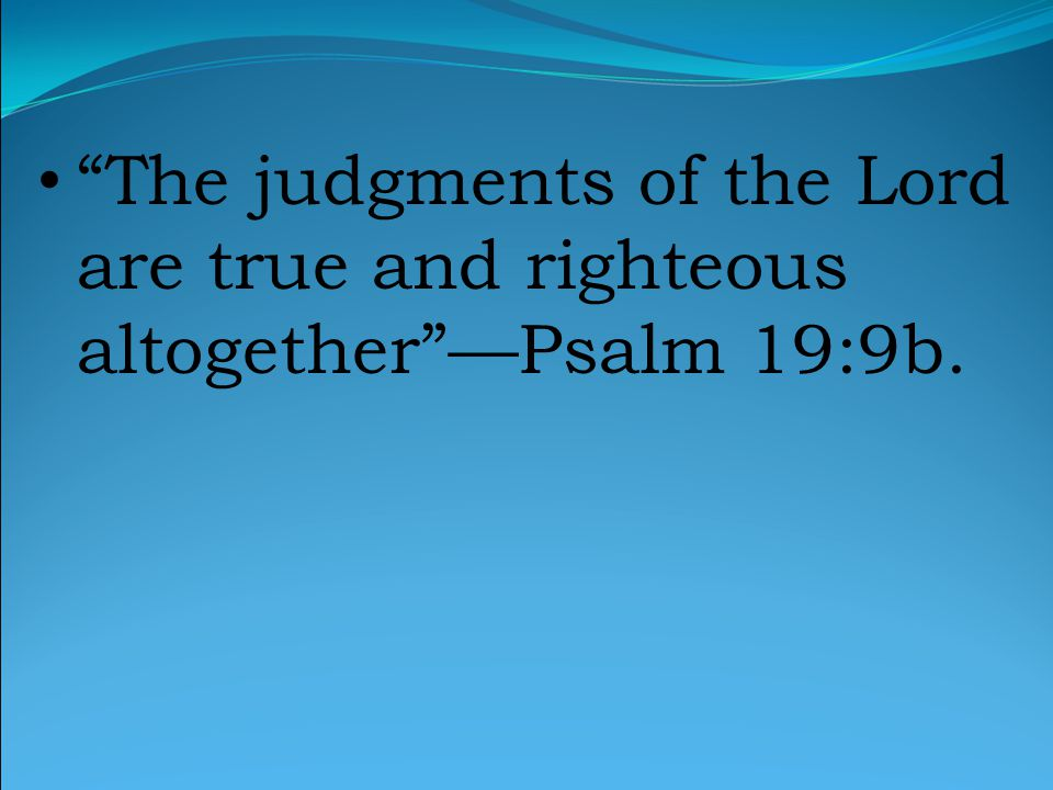 The judgments of the Lord are true and righteous altogether —Psalm 19:9b.