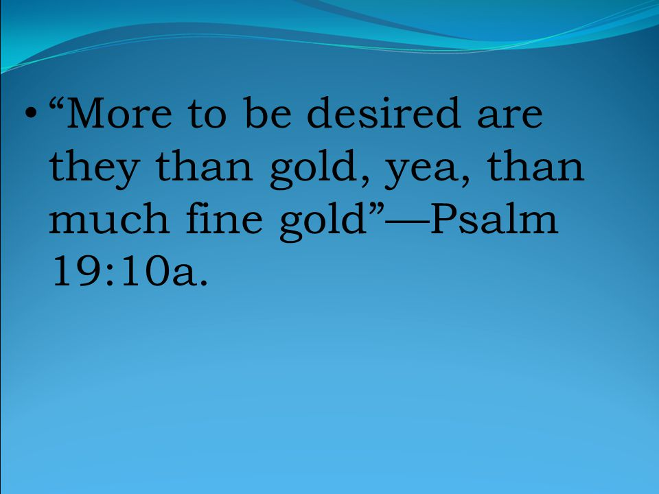 More to be desired are they than gold, yea, than much fine gold —Psalm 19:10a.