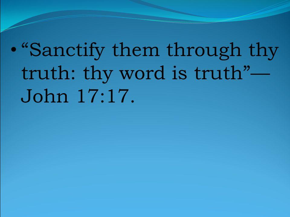 Sanctify them through thy truth: thy word is truth — John 17:17.