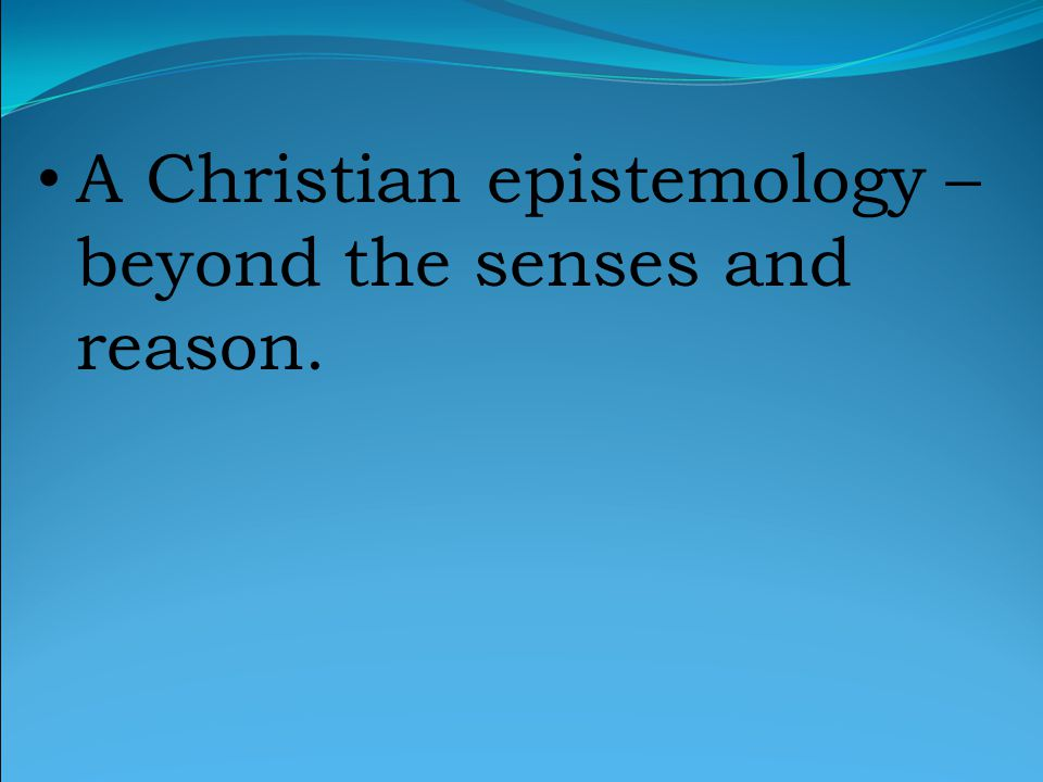 A Christian epistemology – beyond the senses and reason.
