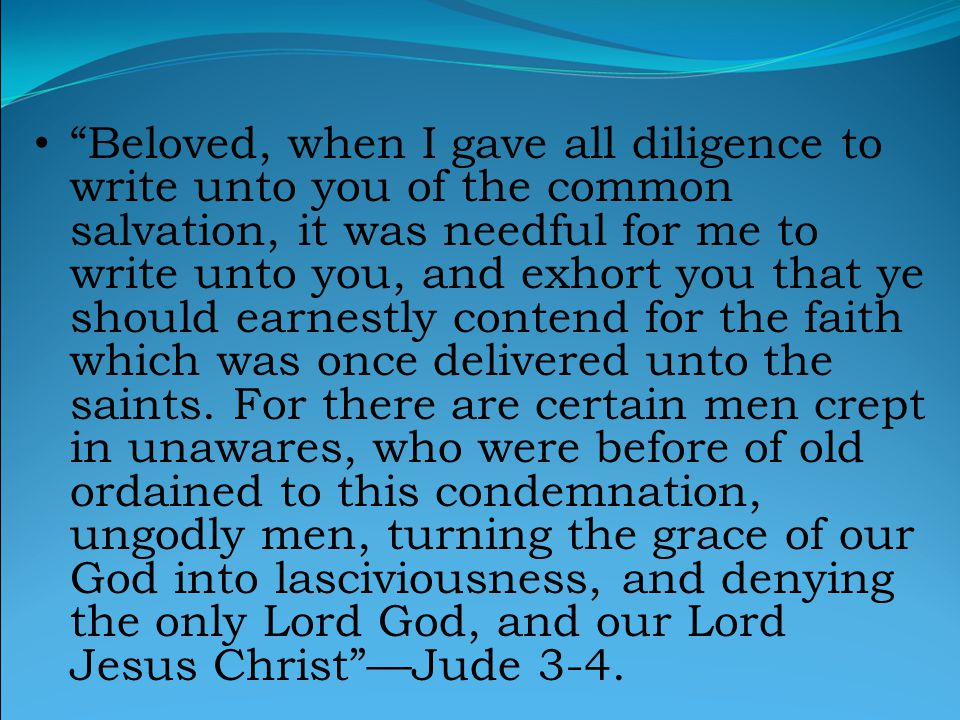 Beloved, when I gave all diligence to write unto you of the common salvation, it was needful for me to write unto you, and exhort you that ye should earnestly contend for the faith which was once delivered unto the saints.